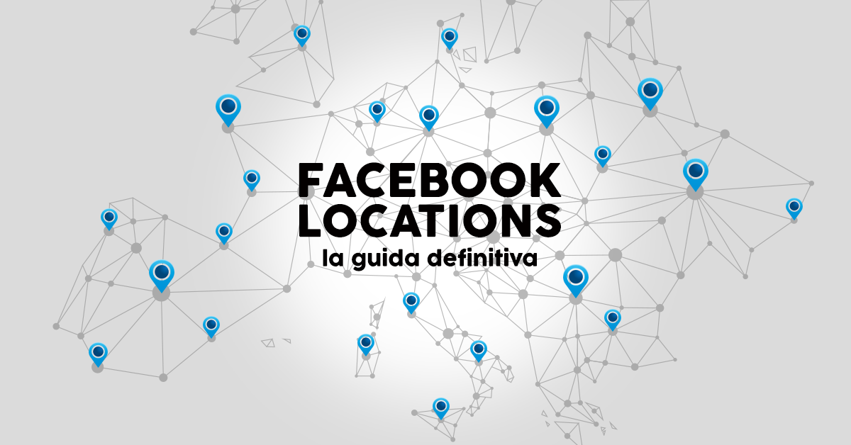 Facebook Locations la guida definitiva